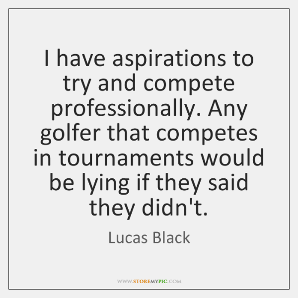 I have aspirations to try and compete professionally. Any golfer that competes ...