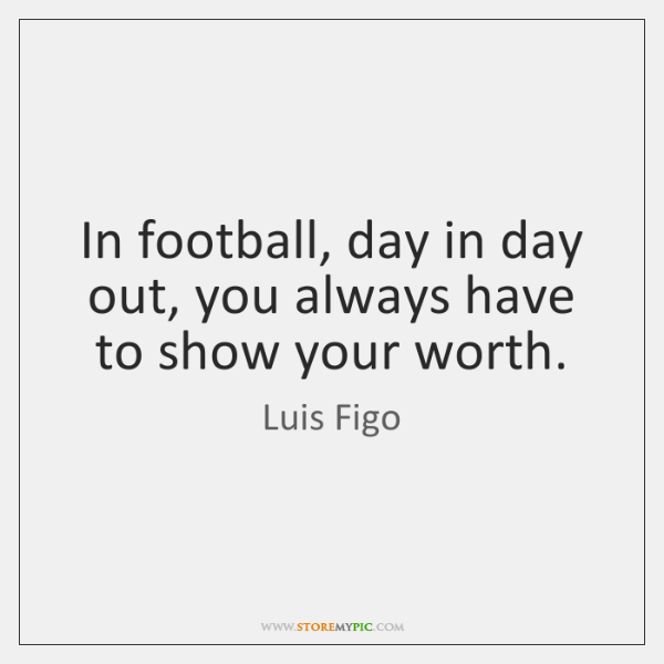 In football, day in day out, you always have to show your ...