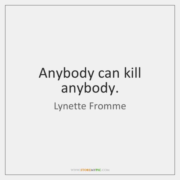 Anybody can kill anybody.