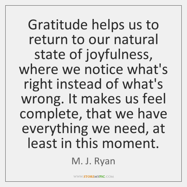 Gratitude helps us to return to our natural state of joyfulness, where ...