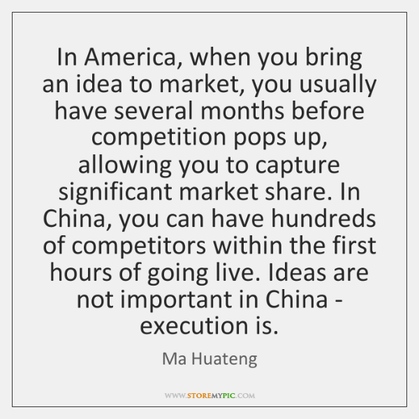 In America, when you bring an idea to market, you usually have ...