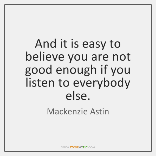 And it is easy to believe you are not good enough if ...