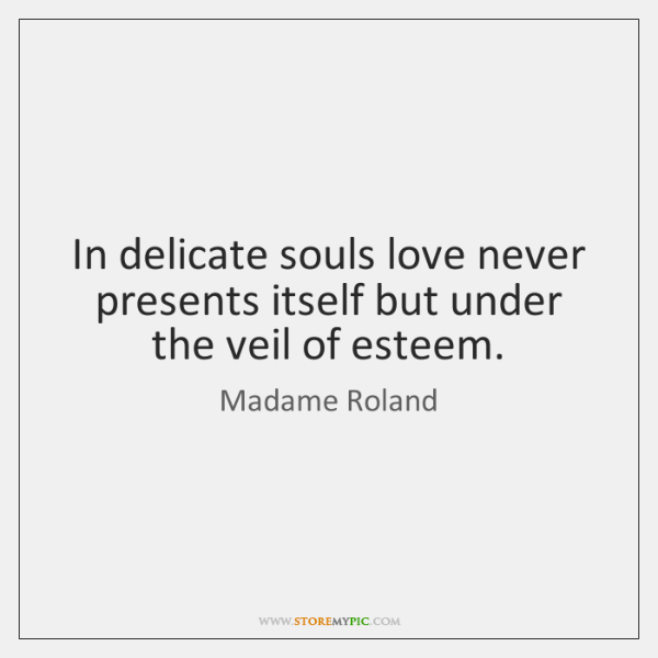 In delicate souls love never presents itself but under the veil of ...
