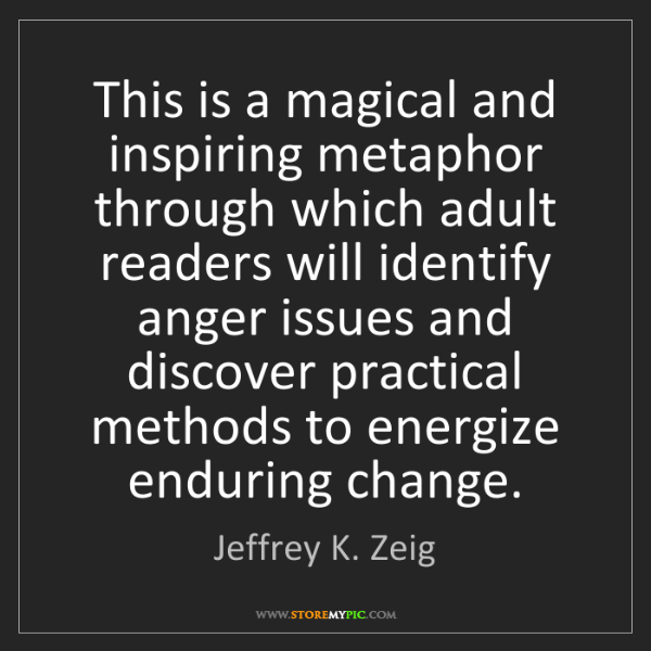 Jeffrey K. Zeig: This is a magical and inspiring metaphor through which...