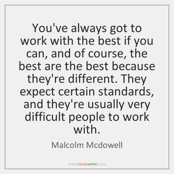 You've always got to work with the best if you can, and ...