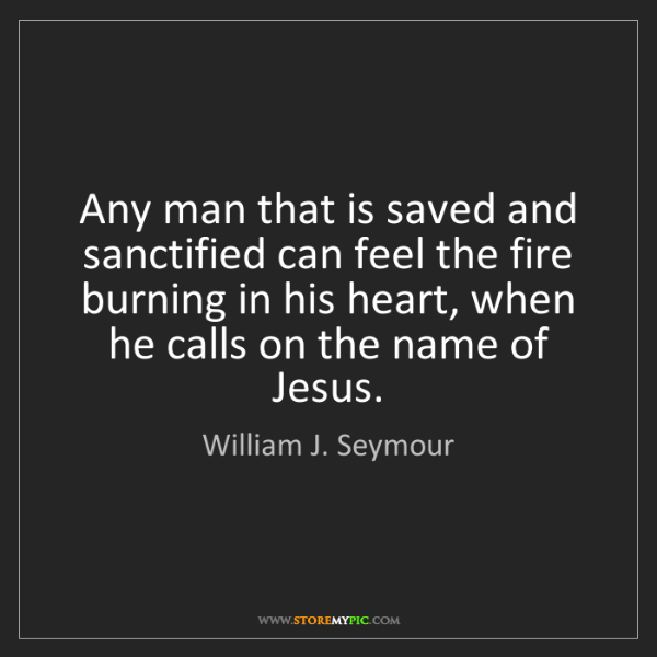 William J. Seymour: Any man that is saved and sanctified can feel the fire...