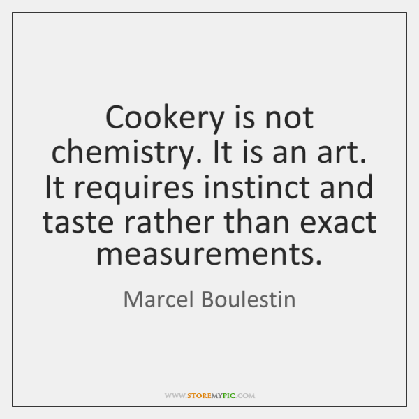 Cookery is not chemistry. It is an art. It requires instinct and ...