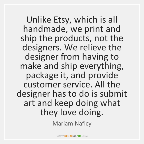 Unlike Etsy, which is all handmade, we print and ship the products, ...