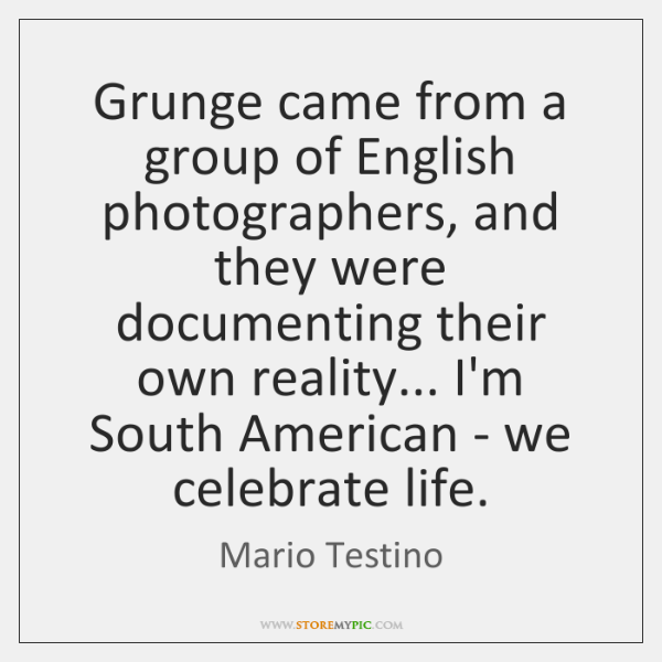Grunge came from a group of English photographers, and they were documenting ...