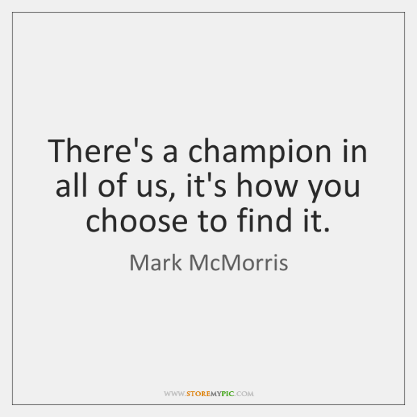 There's a champion in all of us, it's how you choose to ...