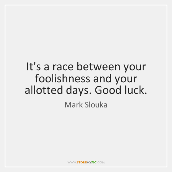 It's a race between your foolishness and your allotted days. Good luck.