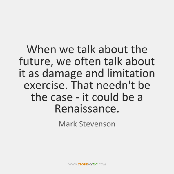 When we talk about the future, we often talk about it as ...