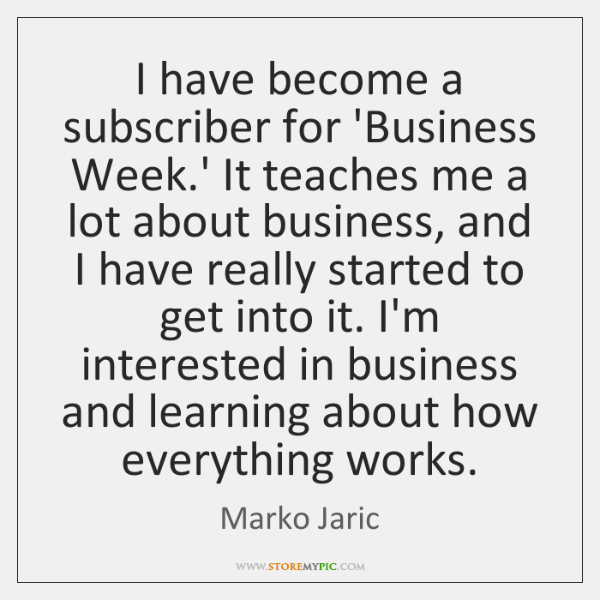 I have become a subscriber for 'Business Week.' It teaches me ...