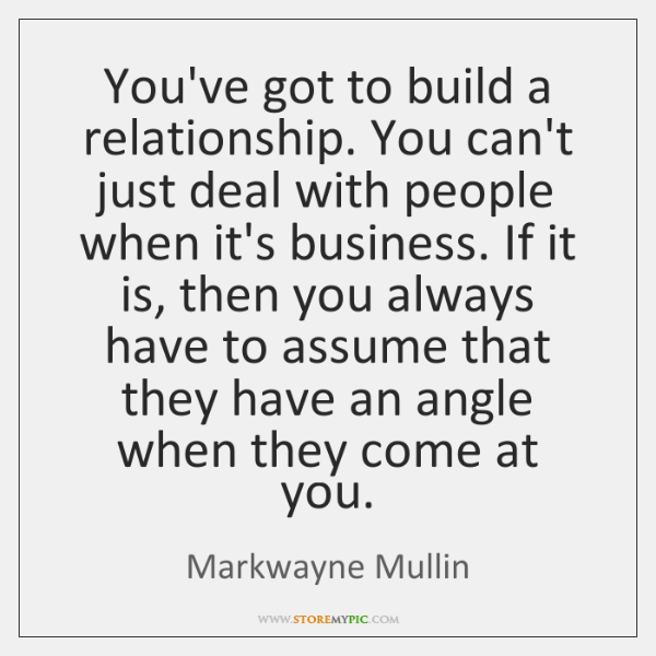 You've got to build a relationship. You can't just deal with people ...