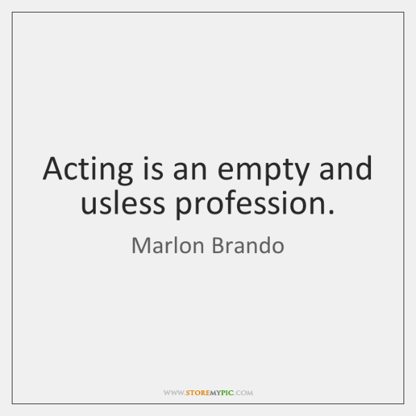 Acting is an empty and usless profession.