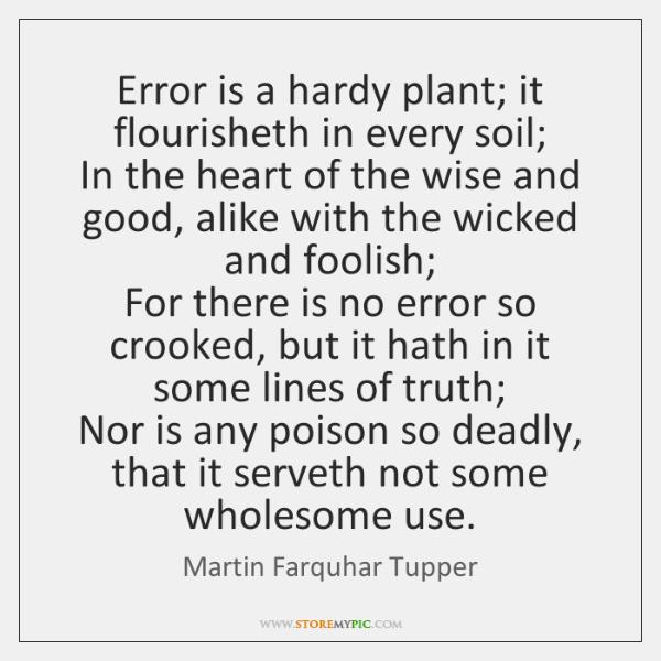 Error is a hardy plant; it flourisheth in every soil;   In the ...