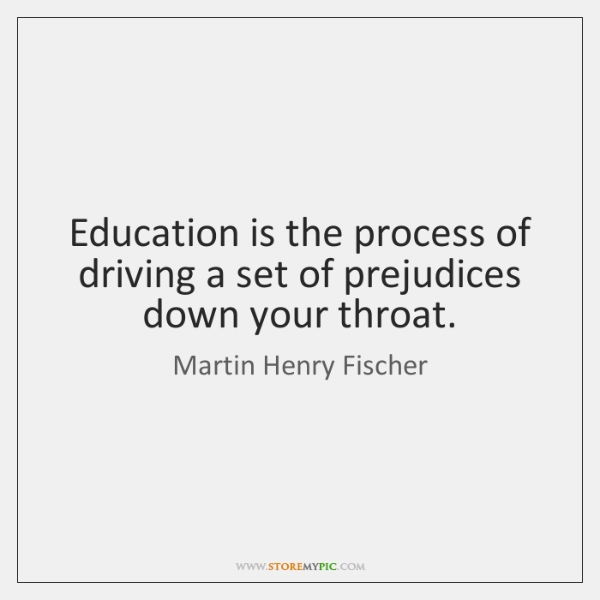Education is the process of driving a set of prejudices down your ...