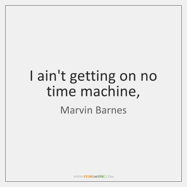 I ain't getting on no time machine,