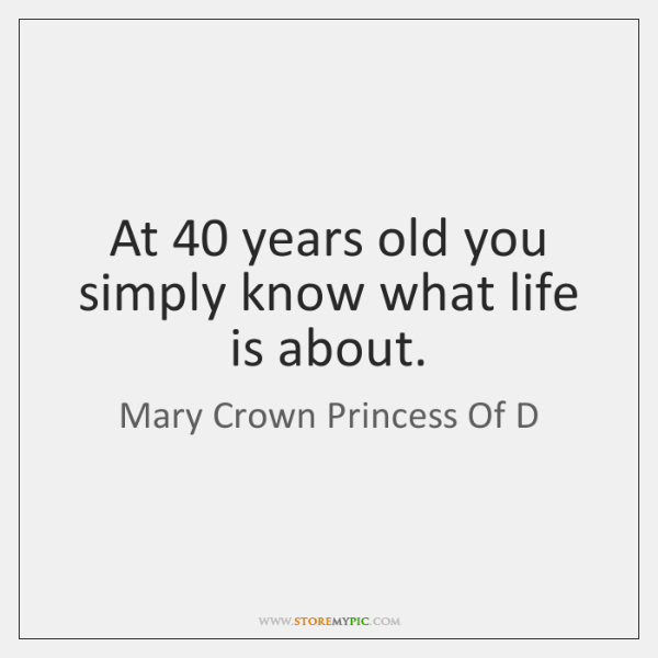 At 40 years old you simply know what life is about.