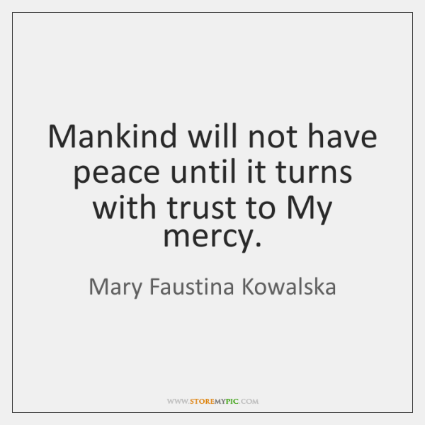 Mankind will not have peace until it turns with trust to My ...