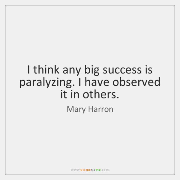 I think any big success is paralyzing. I have observed it in ...