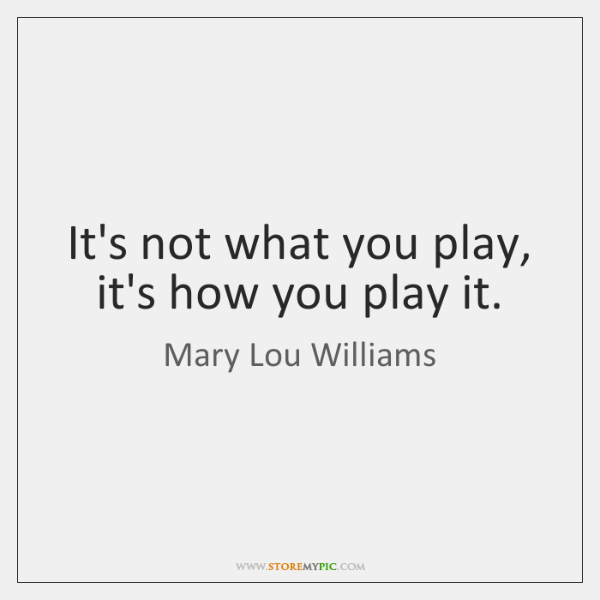 It's not what you play, it's how you play it.