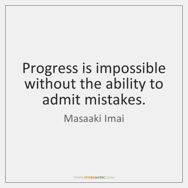 Progress is impossible without the ability to admit mistakes.