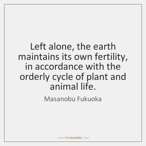 Left alone, the earth maintains its own fertility, in accordance with the ...