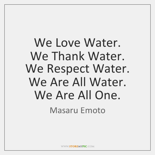 We Love Water.  We Thank Water.  We Respect Water.  We Are All ...
