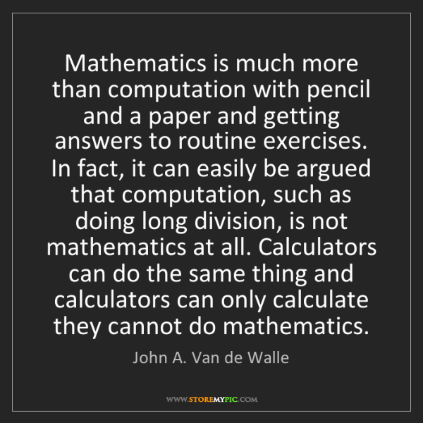 John A. Van de Walle: Mathematics is much more than computation with pencil...