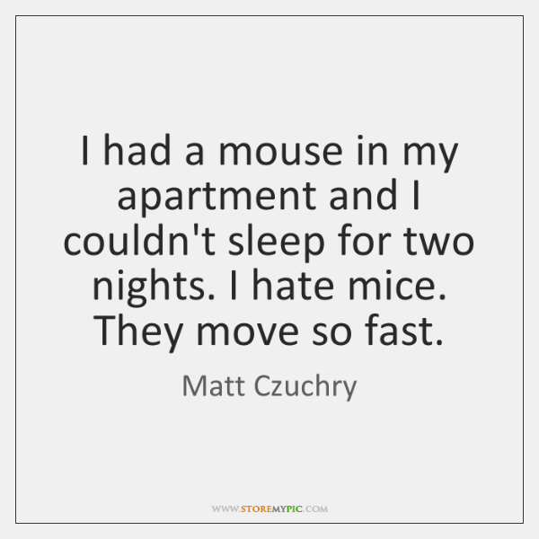 I had a mouse in my apartment and I couldn't sleep for ...