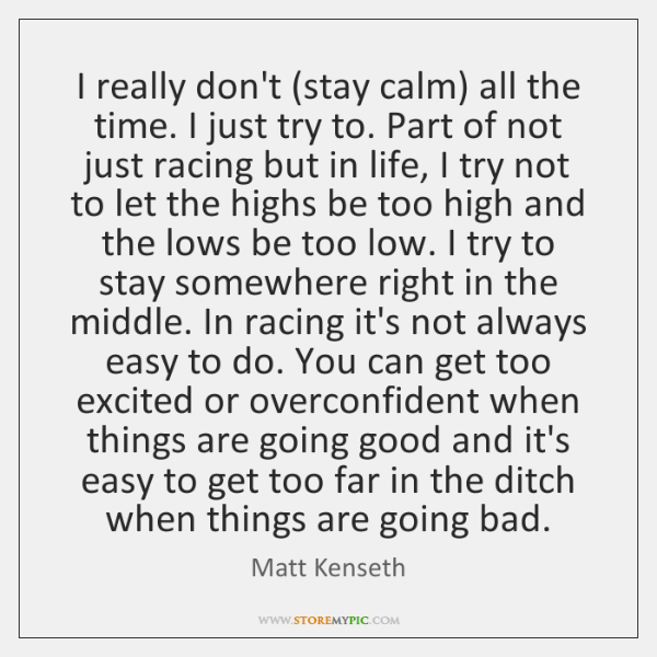 I really don't (stay calm) all the time. I just try to. ...