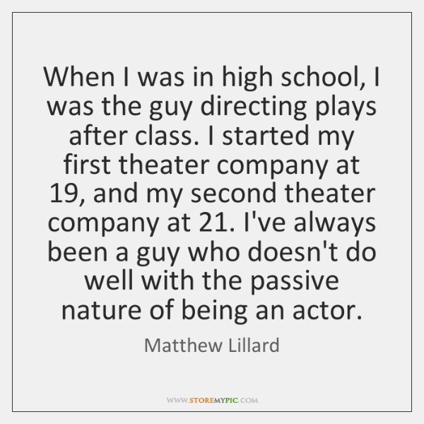 When I was in high school, I was the guy directing plays ...