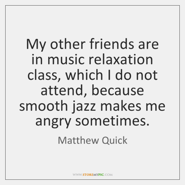 My other friends are in music relaxation class, which I do not ...