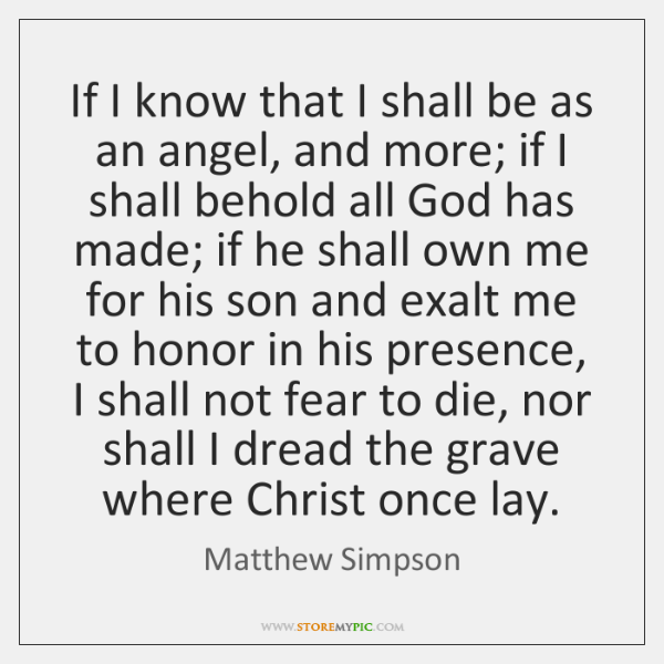 If I know that I shall be as an angel, and more; ...