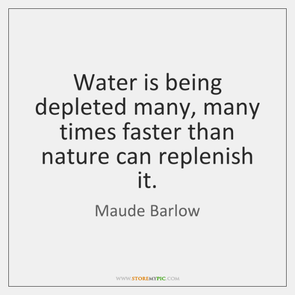 Water is being depleted many, many times faster than nature can replenish ...