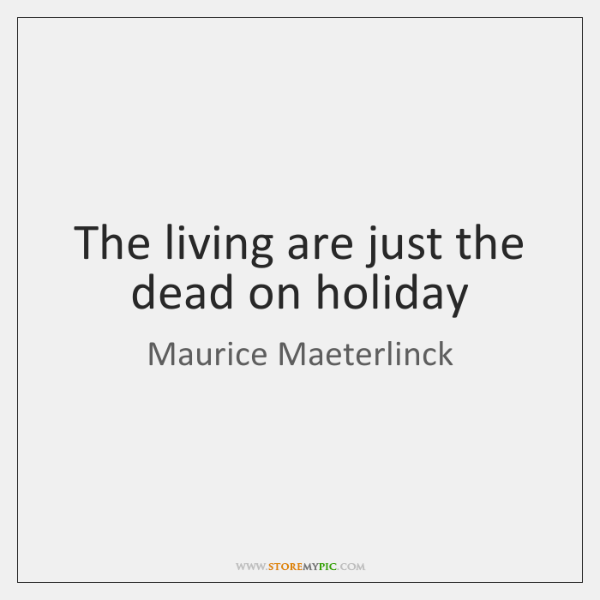 The living are just the dead on holiday