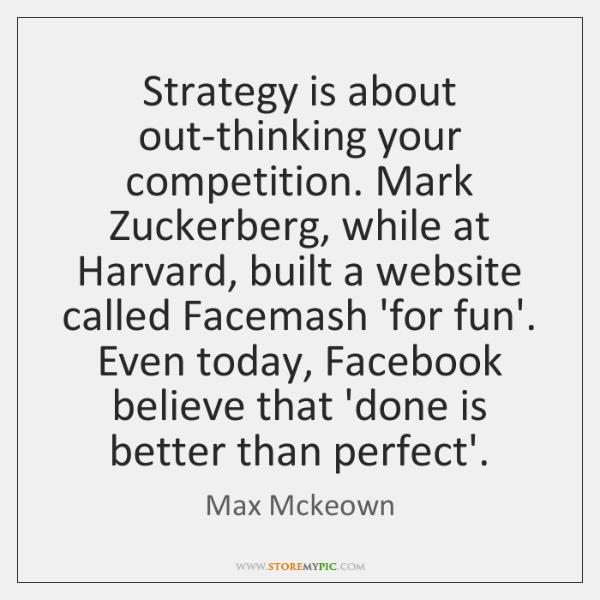 Strategy is about out-thinking your competition. Mark Zuckerberg, while at Harvard, built ...