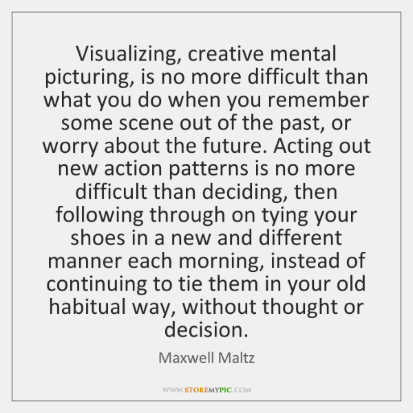 Visualizing, creative mental picturing, is no more difficult than what you do ...