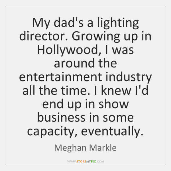 My dad's a lighting director. Growing up in Hollywood, I was around ...