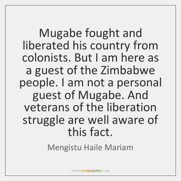 Mugabe fought and liberated his country from colonists. But I am here ...