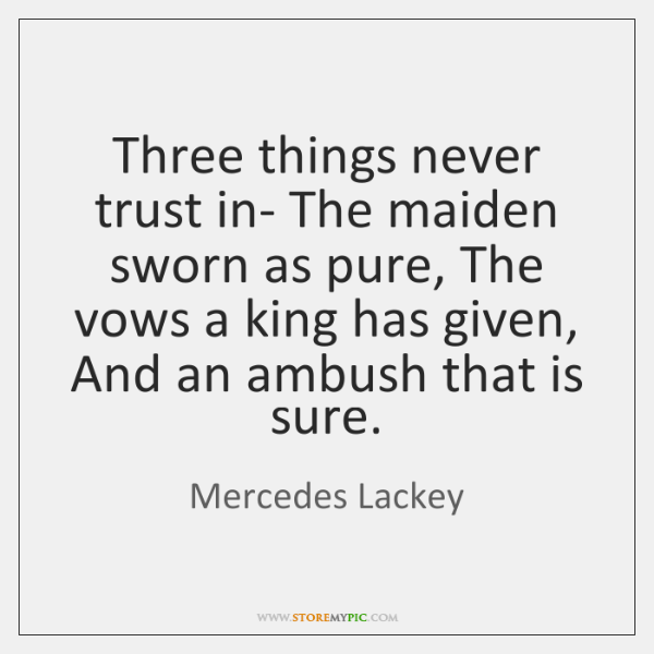 Three things never trust in- The maiden sworn as pure, The vows ...