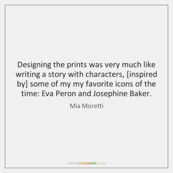 Designing the prints was very much like writing a story with characters, [...