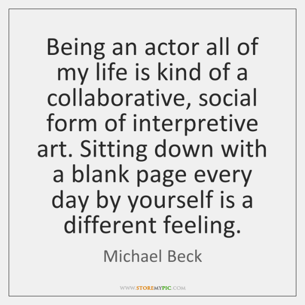 Being an actor all of my life is kind of a collaborative, ...