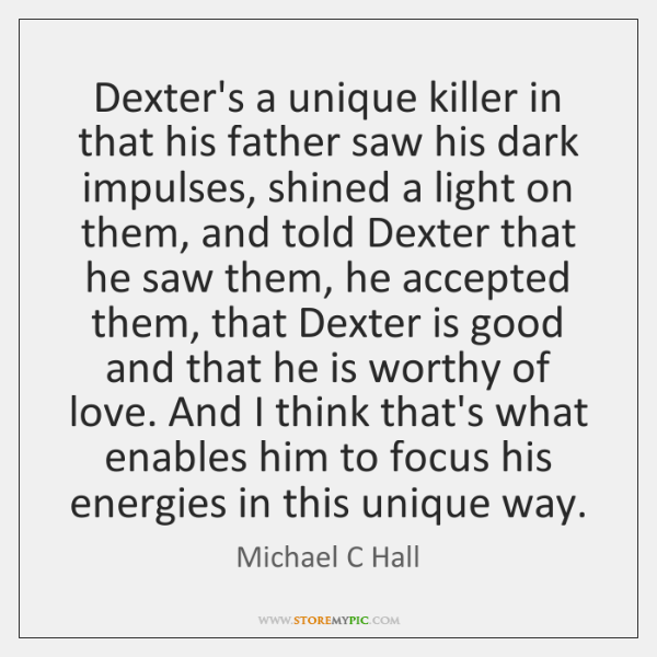 Dexter's a unique killer in that his father saw his dark impulses, ...