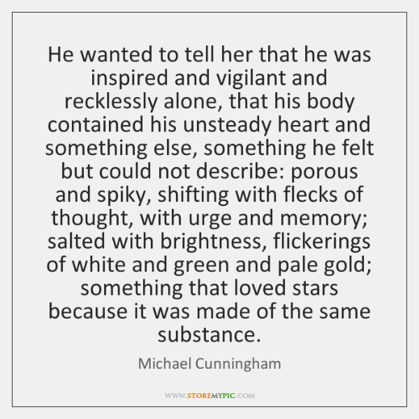 He wanted to tell her that he was inspired and vigilant and ...