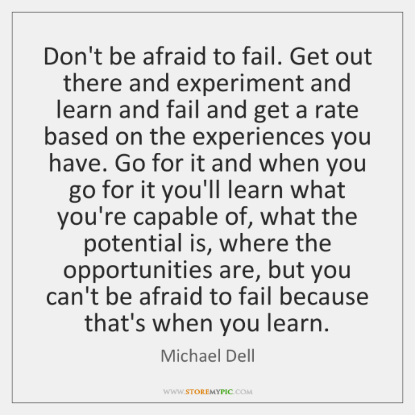 Don't be afraid to fail. Get out there and experiment and learn ...