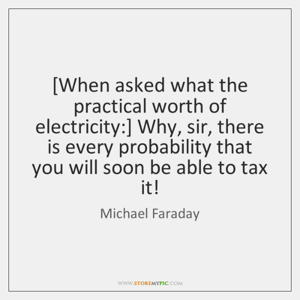 [When asked what the practical worth of electricity:] Why, sir, there is ...