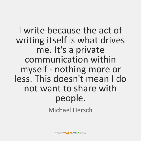 I write because the act of writing itself is what drives me. ...