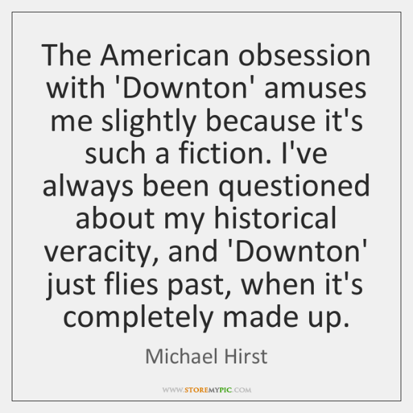 The American obsession with 'Downton' amuses me slightly because it's such a ...